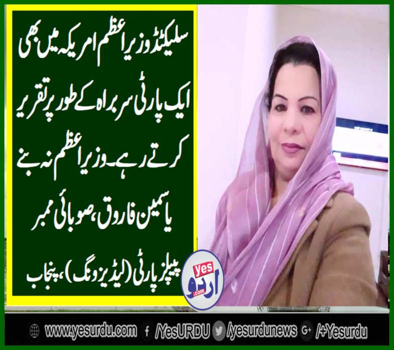 YASMEEN FAROOQ, MEMBER, PROVINCIAL, PEOPLES, PARTY, PUNJAB, SAYS, SELECTED, PRIME MINISTER, EVEN, IN, USA, PROPAGATED, AS, ONE, PARTY, AGENDA