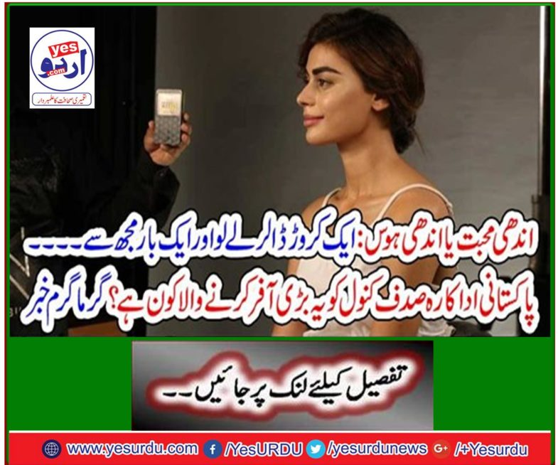 Who is the one who made this huge offer to Pakistani actress Sadaf Kanwal? Hot News