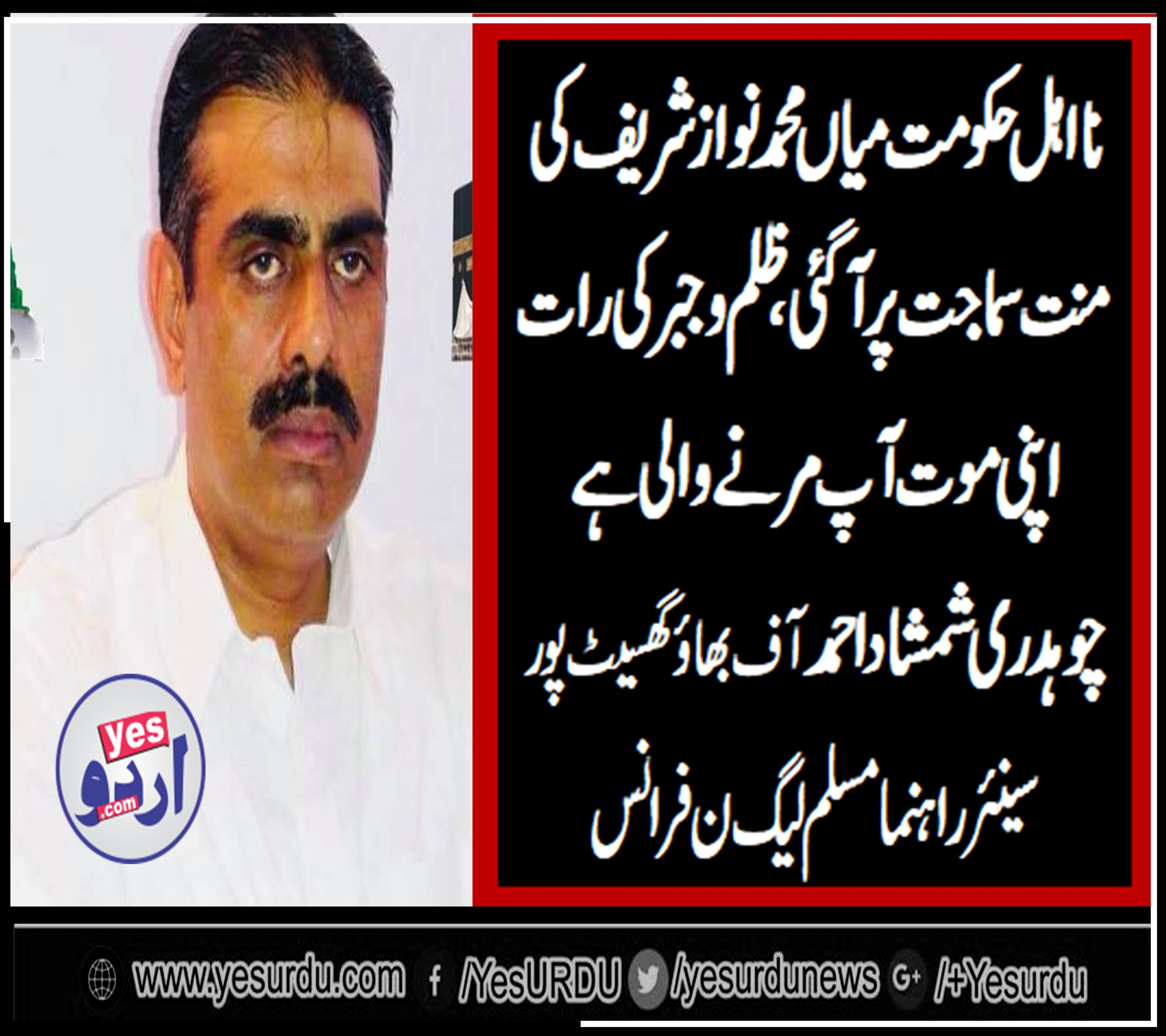CH SHAMSHAS AHMED, OF, BHAO, GHASEET PUR, SENIOR, LEADER, PMLN, FRANCE, SAYS, GOVT, IS, BEGGING, BEFORE, NAWAZ SHARIEF,