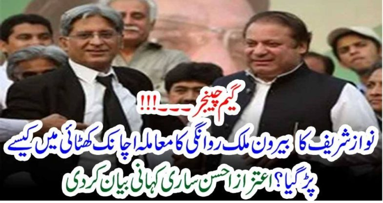 Game Changer, who, postponed, Nawaz Shareif's, matter, ahtezaz ahsan, revealed,the,truth