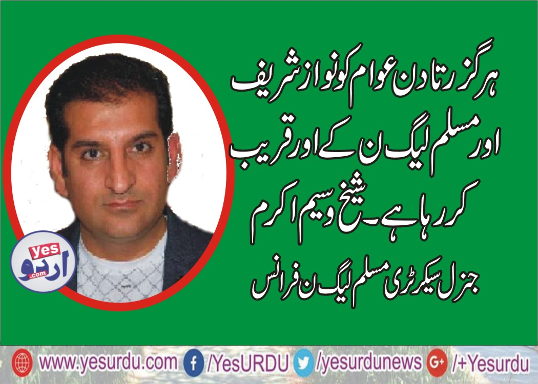 SHEIKH WASEEM AKRAM, GENERAL, SECRETARY, PMLN, FRANCE, SAYS, WITH, EVERY, PASSING, DAY, PEOPLES, GETTING, CLOSER, TO, PMLN